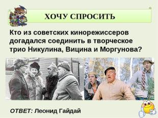 ХОЧУ СПРОСИТЬ Кто из советских кинорежиссеров догадался соединить в творческ