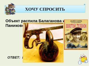 ХОЧУ СПРОСИТЬ Объект распила Балаганова и Паниковского. ОТВЕТ: ГИРЯ