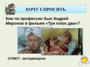 ХОЧУ СПРОСИТЬ Кем по профессии был Андрей Миронов в фильме «Три плюс два»? О