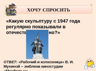ХОЧУ СПРОСИТЬ «Какую скульптуру с 1947 года регулярно показывали в отечестве