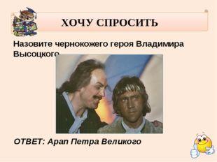 ХОЧУ СПРОСИТЬ Назовите чернокожего героя Владимира Высоцкого. ОТВЕТ: Арап Пе