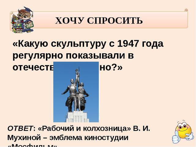 ХОЧУ СПРОСИТЬ «Какую скульптуру с 1947 года регулярно показывали в отечестве...
