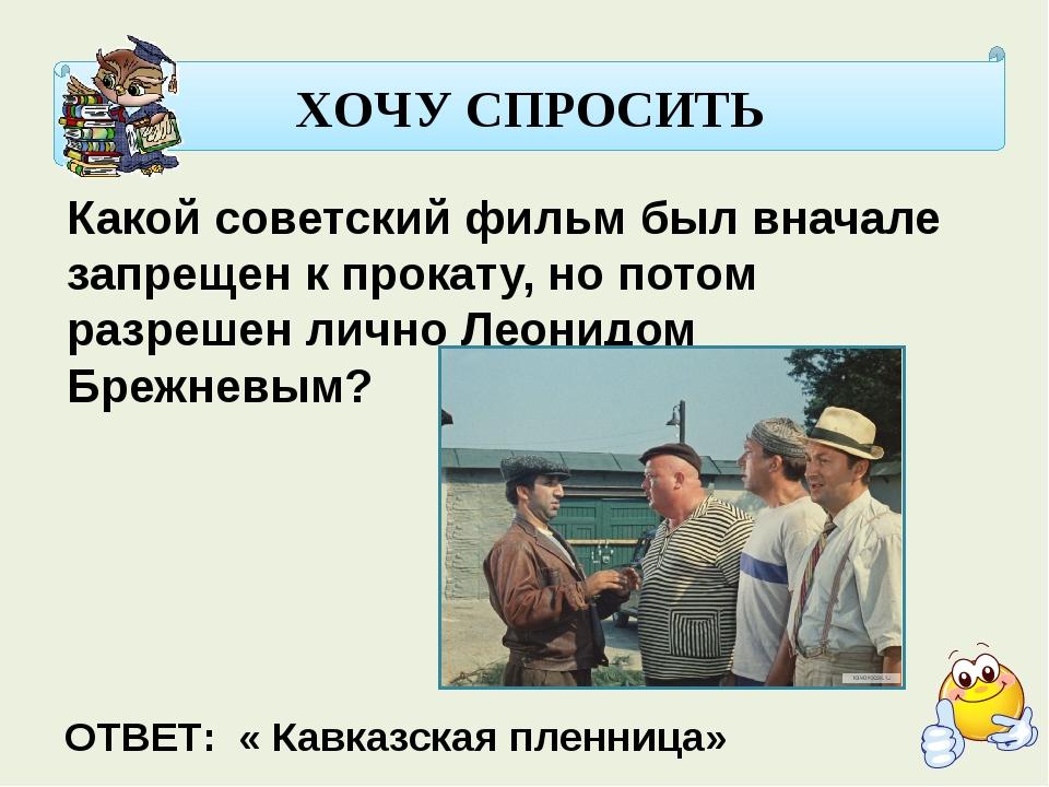 ХОЧУ СПРОСИТЬ Какой советский фильм был вначале запрещен к прокату, но потом...