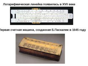 Логарифмическая линейка появилась в XVII веке Первая счетная машина, созданна