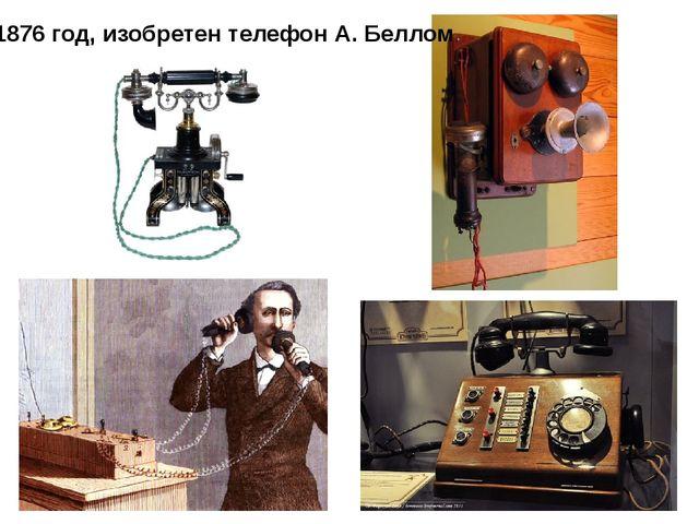 1876 год, изобретен телефон А. Беллом