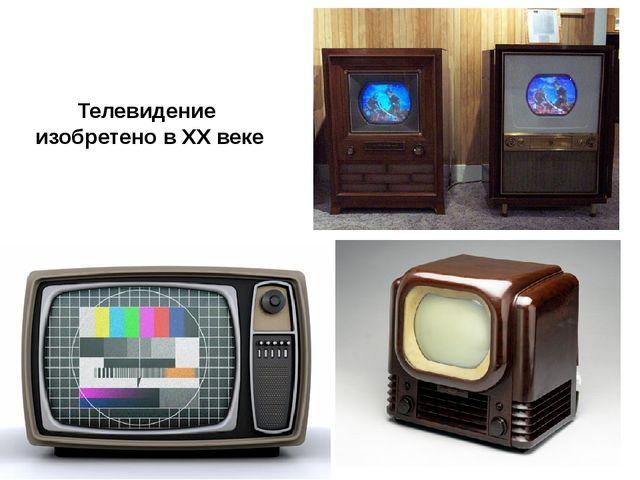 Телевидение изобретено в XX веке