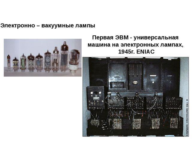 Электронно – вакуумные лампы Первая ЭВМ - универсальная машина на электронных...