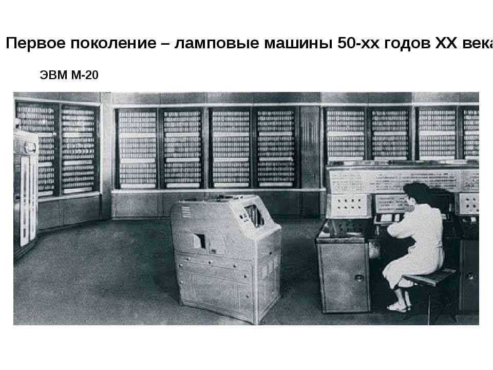 Первое поколение – ламповые машины 50-хх годов XX века ЭВМ М-20