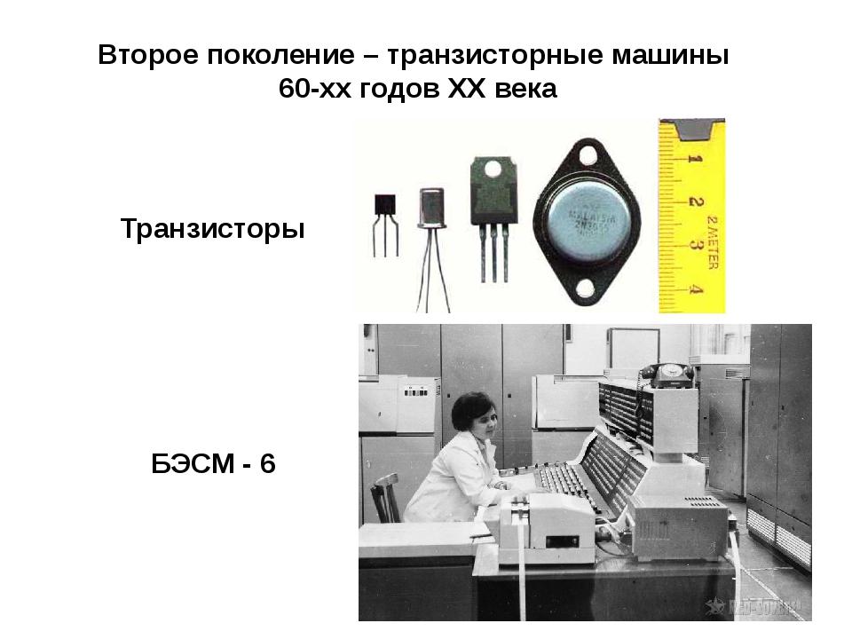 Второе поколение – транзисторные машины 60-хх годов XX века Транзисторы БЭСМ...