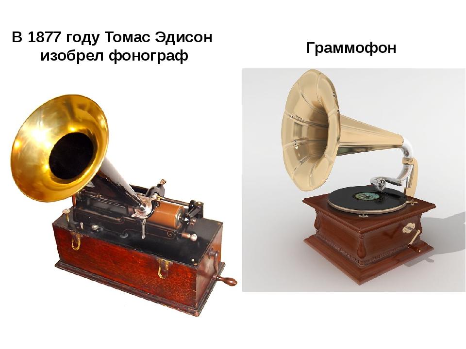 В 1877 году Томас Эдисон изобрел фонограф Граммофон