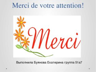 Merci de votre attention! Выполнила Буянова Екатерина группа 51а7