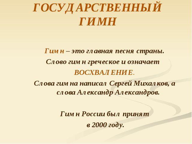 ГОСУДАРСТВЕННЫЙ ГИМН Гимн – это главная песня страны. Слово гимн греческое и...