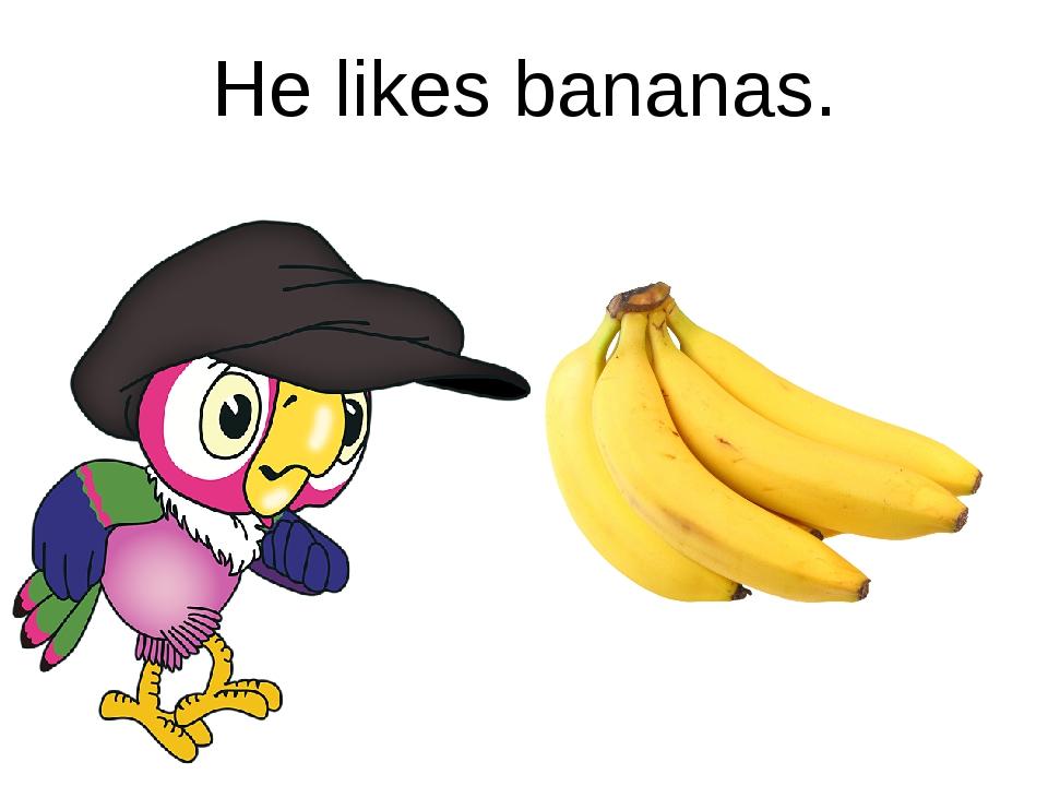 He likes bananas.