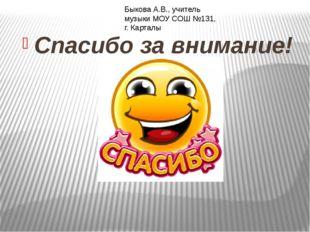 Спасибо за внимание! Быкова А.В., учитель музыки МОУ СОШ №131, г. Карталы