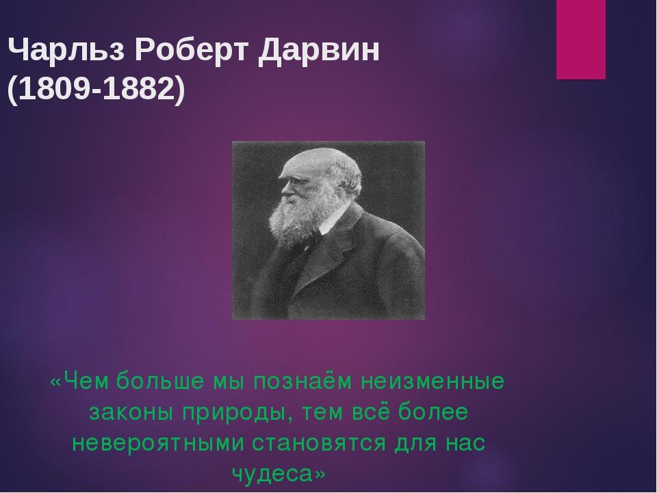 Чарльз Роберт Дарвин (1809-1882) «Чем больше мы познаём неизменные законы при...