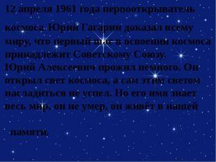 12 апреля 1961 года первооткрыватель космоса Юрий Гагарин доказал всему миру,