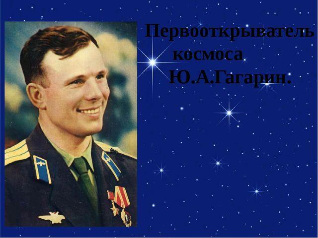 Первооткрыватель космоса Ю.А.Гагарин.