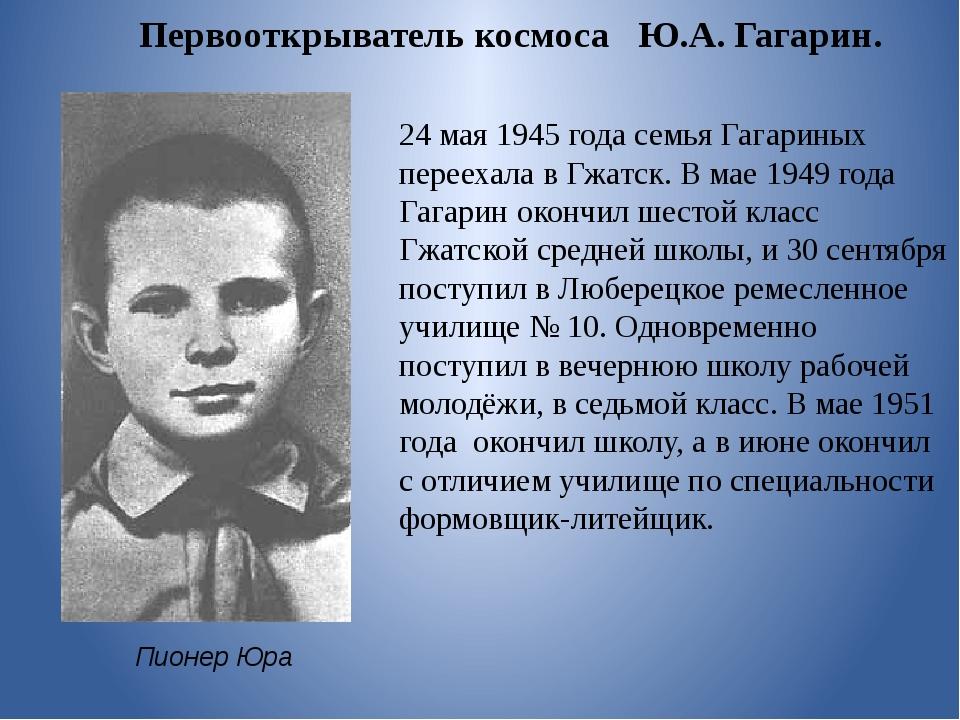 Пионер Юра 24 мая 1945 года семья Гагариных переехала в Гжатск. В мае 1949 го...