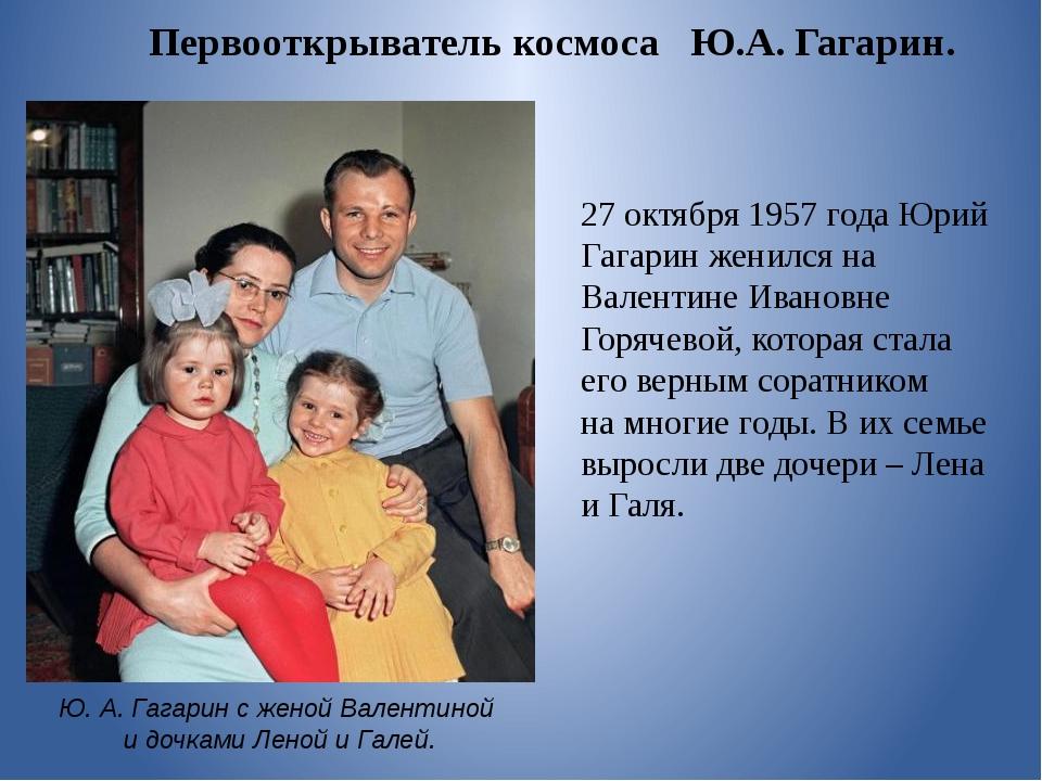 27октября 1957 года Юрий Гагарин женился на Валентине Ивановне Горячевой, ко...