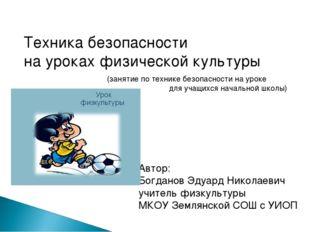Техника безопасности на уроках физической культуры Автор: Богданов Эдуард Ник
