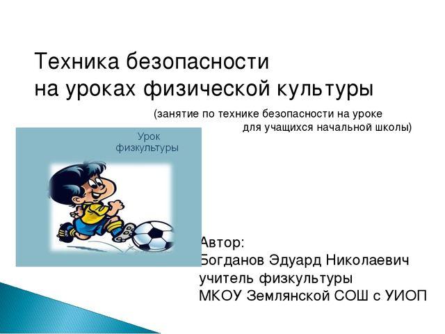 Техника безопасности на уроках физической культуры Автор: Богданов Эдуард Ник...