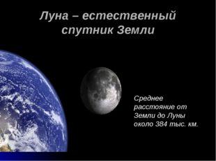 Луна – естественный спутник Земли Среднее расстояние от Земли до Луны около 3