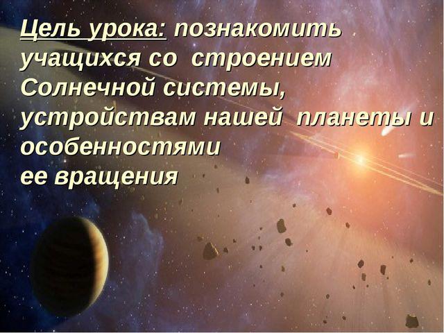 Цель урока: познакомить учащихся со строением Солнечной системы, устройствам...