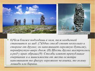 6)Чем ближе подходишь к ним, тем необычней становится их вид. (7)Один столб с