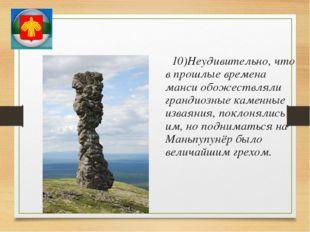 10)Неудивительно, что в прошлые времена манси обожествляли грандиозные камен