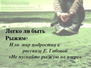 Или мир подростка в рассказе Е. Габовой «Не пускайте рыжую на озеро» Легко ли