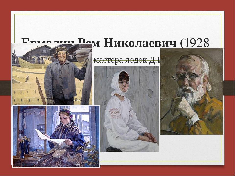 Ермолин Рем Николаевич (1928-2004) «Портрет мастера лодок Д.И.Малышева», «Де...