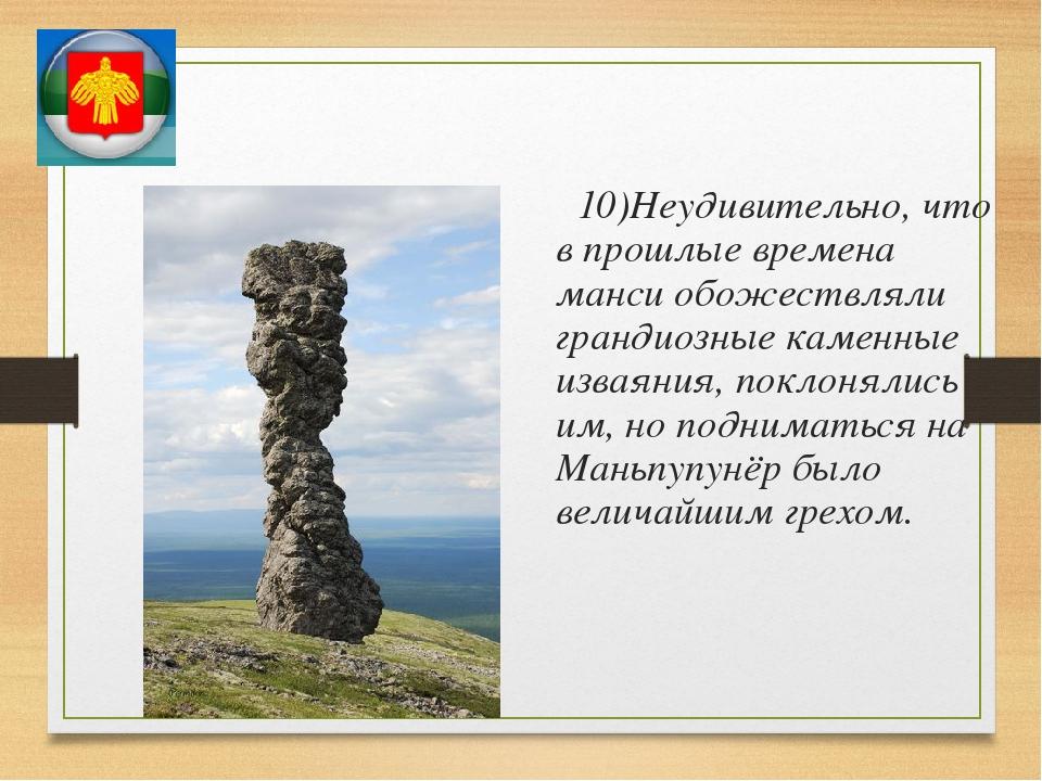 10)Неудивительно, что в прошлые времена манси обожествляли грандиозные камен...