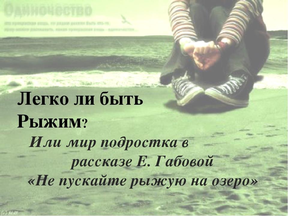 Или мир подростка в рассказе Е. Габовой «Не пускайте рыжую на озеро» Легко ли...