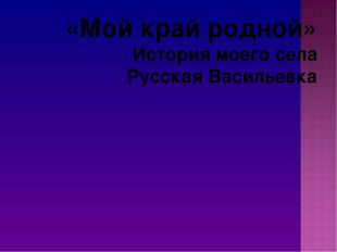 «Мой край родной» История моего села Русская Васильевка