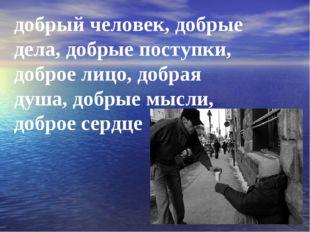 добрый человек, добрые дела, добрые поступки, доброе лицо, добрая душа, добры