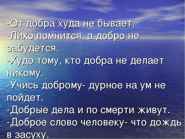 -От добра худа не бывает. -Лихо помнится, а добро не забудется. -Худо тому, к...