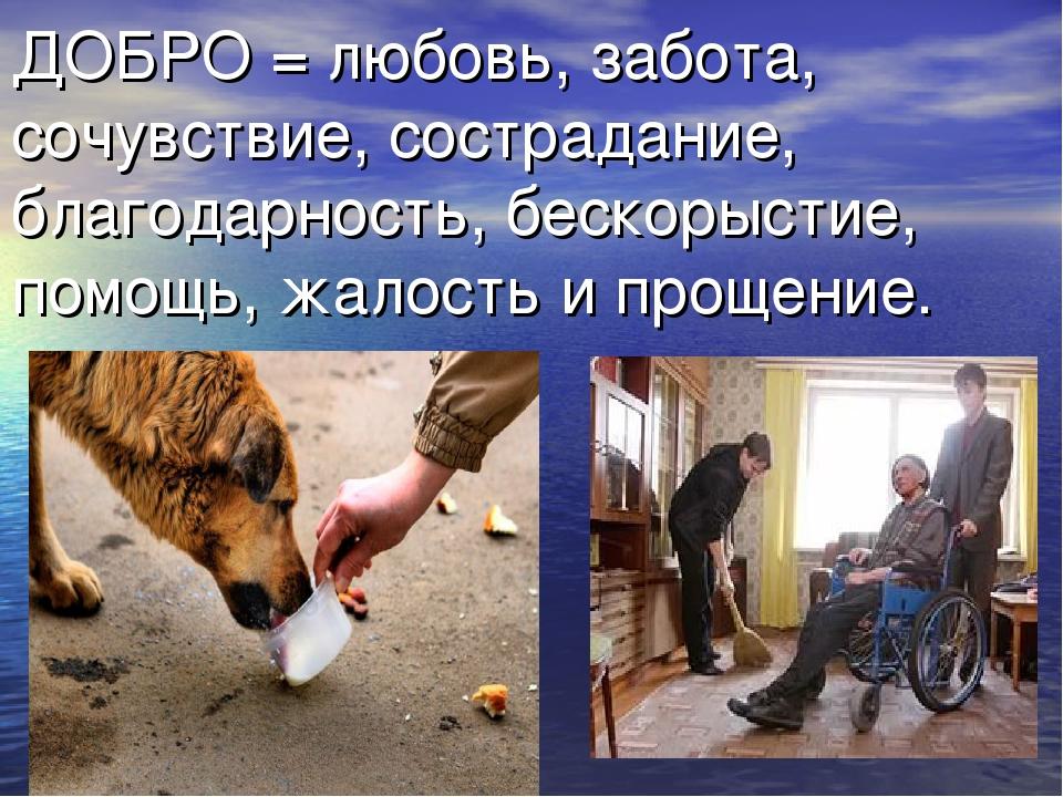 ДОБРО = любовь, забота, сочувствие, сострадание, благодарность, бескорыстие,...