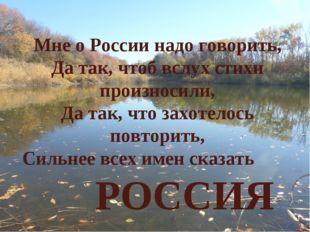 Мне о России надо говорить, Да так, чтоб вслух стихи произносили, Да так, что