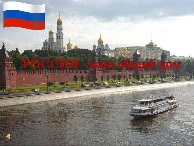 РОССИЯ - наш общий дом