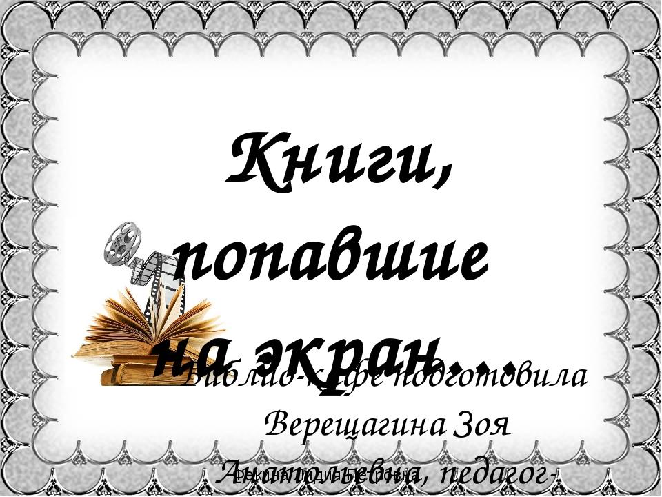 Книги, попавшие на экран… Библио-кафе подготовила Верещагина Зоя Анатольевна,...