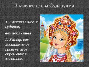 Значение слова Сударушка 1. Ласкательное. к сударка; возлюбленная 2. Употр.