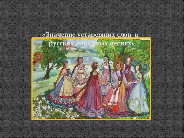 «Значение устаревших слов в русских народных песнях»