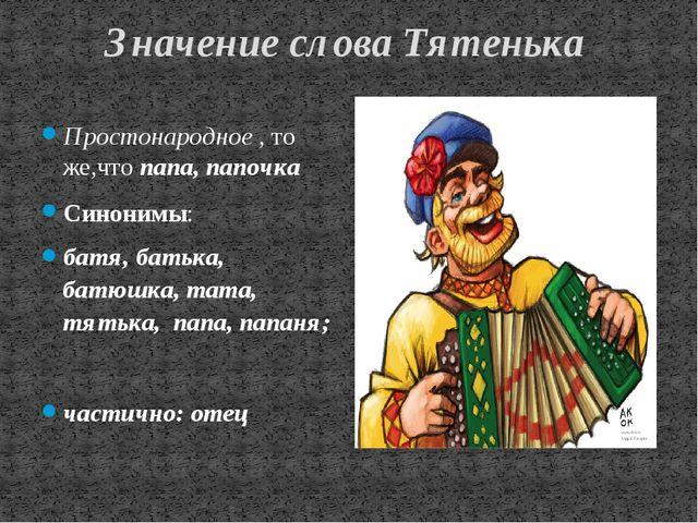 Значение слова Тятенька Простонародное,то же,чтопапа,папочка Синонимы:...