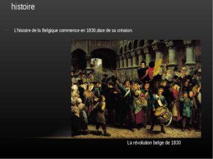 histoire L'histoire de la Belgique commence en 1830,date de sa création. La r