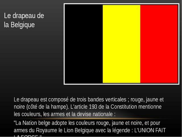 Le drapeau de la Belgique Le drapeau est composé de trois bandes verticales ;...