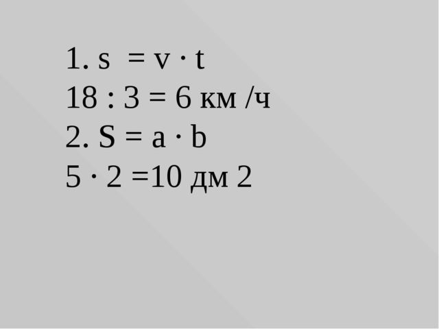 1. s = v ∙ t 18 : 3 = 6 км /ч 2. S = a ∙ b 5 ∙ 2 =10 дм 2