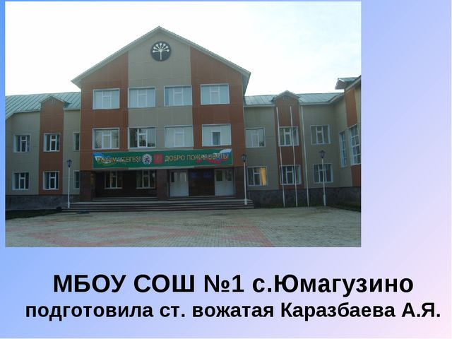 МБОУ СОШ №1 с.Юмагузино подготовила ст. вожатая Каразбаева А.Я.