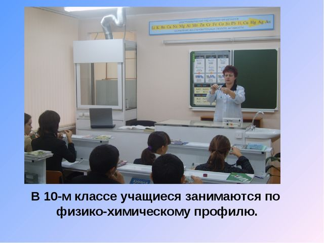 В 10-м классе учащиеся занимаются по физико-химическому профилю.