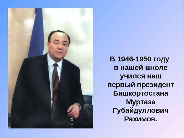 В 1946-1950 году в нашей школе учился наш первый президент Башкортостана Мурт...