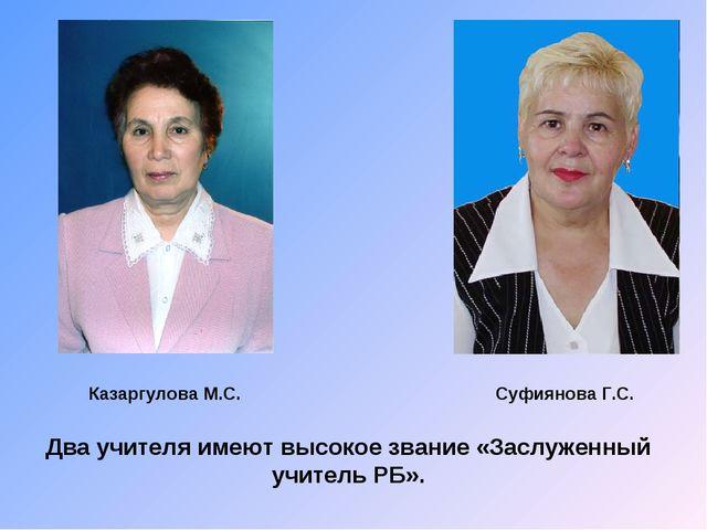 Два учителя имеют высокое звание «Заслуженный учитель РБ». Казаргулова М.С. С...